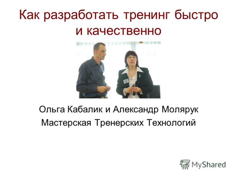 Как разработать тренинг быстро и качественно Ольга Кабалик и Александр Молярук Мастерская Тренерских Технологий