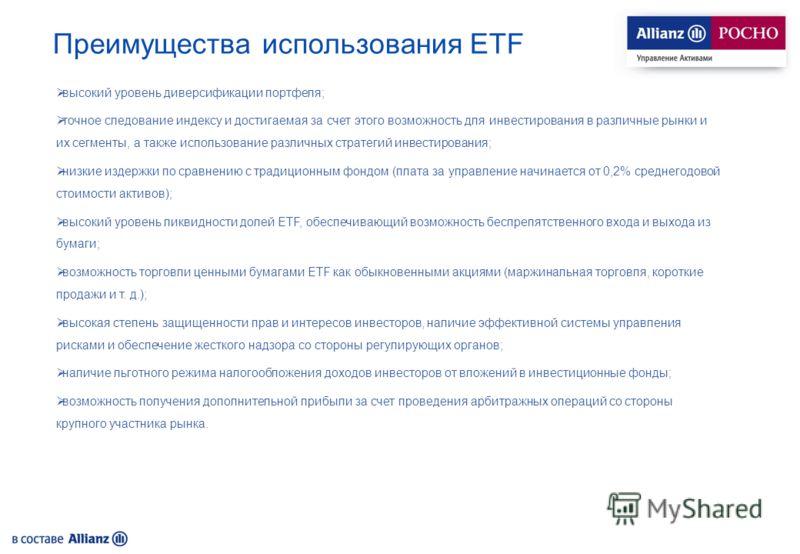Преимущества использования ETF высокий уровень диверсификации портфеля; точное следование индексу и достигаемая за счет этого возможность для инвестирования в различные рынки и их сегменты, а также использование различных стратегий инвестирования; ни