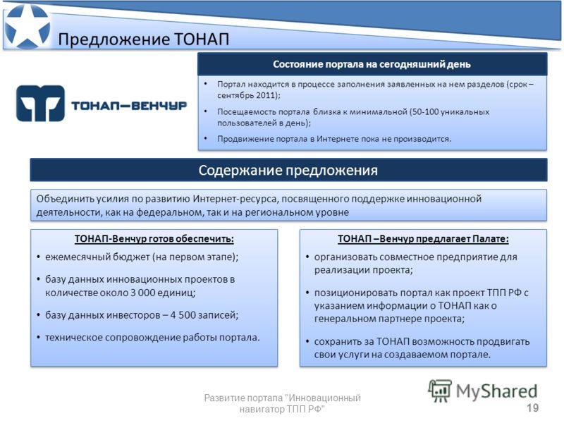 19 Предложение ТОНАП Портал находится в процессе заполнения заявленных на нем разделов (срок – сентябрь 2011); Посещаемость портала близка к минимальной (50-100 уникальных пользователей в день); Продвижение портала в Интернете пока не производится. П