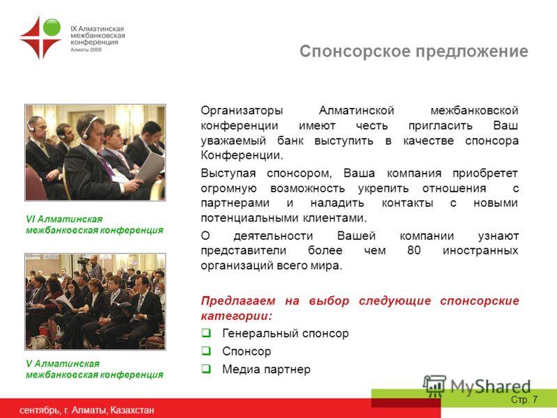 сентябрь, г. Алматы, Казахстан Стр. 7 Организаторы Алматинской межбанковской конференции имеют честь пригласить Ваш уважаемый банк выступить в качестве спонсора Конференции. Выступая спонсором, Ваша компания приобретет огромную возможность укрепить о