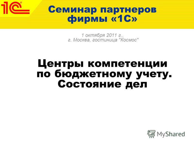 Семинар партнеров фирмы «1С» 1 октября 2011 г., г. Москва, гостиница Космос Центры компетенции по бюджетному учету. Состояние дел