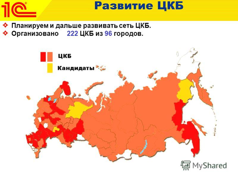 Развитие ЦКБ Планируем и дальше развивать сеть ЦКБ. Организовано 222 ЦКБ из 96 городов.
