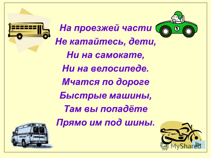На проезжей части Не катайтесь, дети, Ни на самокате, Ни на велосипеде. Мчатся по дороге Быстрые машины, Там вы попадёте Прямо им под шины.