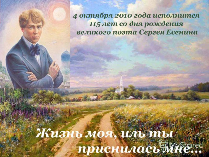 4 октября 2010 года исполнится 115 лет со дня рождения великого поэта Сергея Есенина Жизнь моя, иль ты приснилась мне…