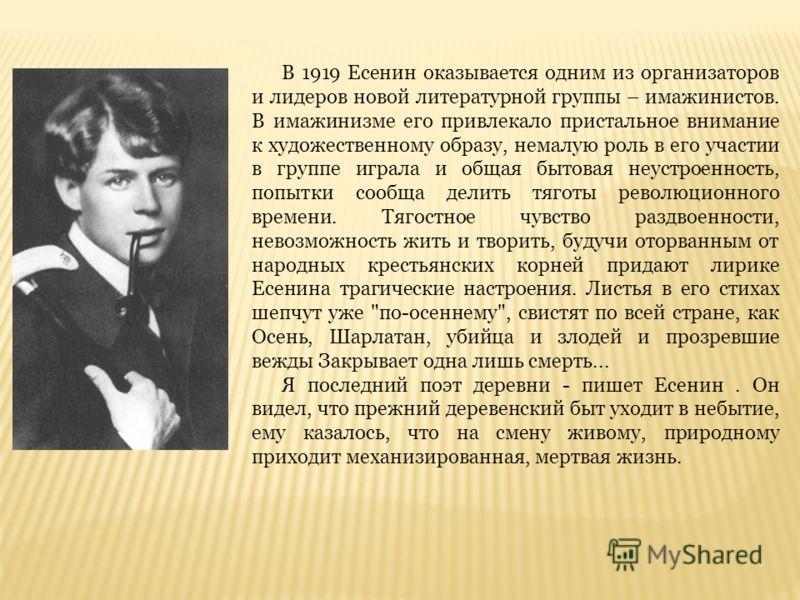 В 1919 Есенин оказывается одним из организаторов и лидеров новой литературной группы – имажинистов. В имажинизме его привлекало пристальное внимание к художественному образу, немалую роль в его участии в группе играла и общая бытовая неустроенность,