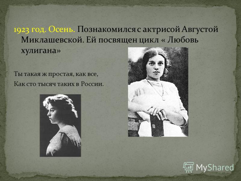 1923 год. Осень. Познакомился с актрисой Августой Миклашевской. Ей посвящен цикл « Любовь хулигана» Ты такая ж простая, как все, Как сто тысяч таких в России.