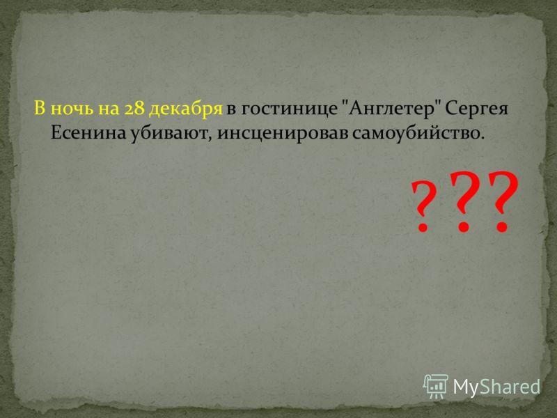 В ночь на 28 декабря в гостинице Англетер Сергея Есенина убивают, инсценировав самоубийство. ? ??