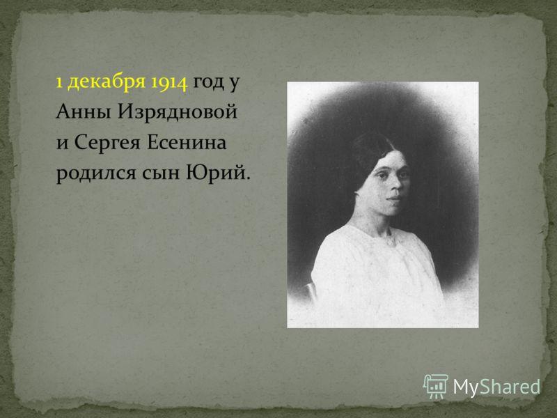 1 декабря 1914 год у Анны Изрядновой и Сергея Есенина родился сын Юрий.