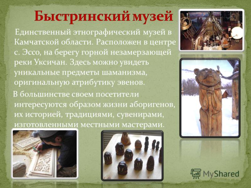 Единственный этнографический музей в Камчатской области. Расположен в центре с. Эссо, на берегу горной незамерзающей реки Уксичан. Здесь можно увидеть уникальные предметы шаманизма, оригинальную атрибутику эвенов. В большинстве своем посетители интер