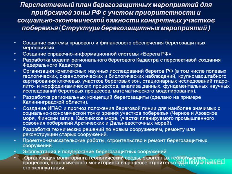 Перспективный план берегозащитных мероприятий для прибрежной зоны РФ с учетом приоритетности и социально-экономической важности конкретных участков побережья (Структура берегозащитных мероприятий ) Создание системы правового и финансового обеспечения