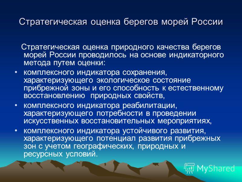 Стратегическая оценка берегов морей России Стратегическая оценка природного качества берегов морей России проводилось на основе индикаторного метода путем оценки: комплексного индикатора сохранения, характеризующего экологическое состояние прибрежной