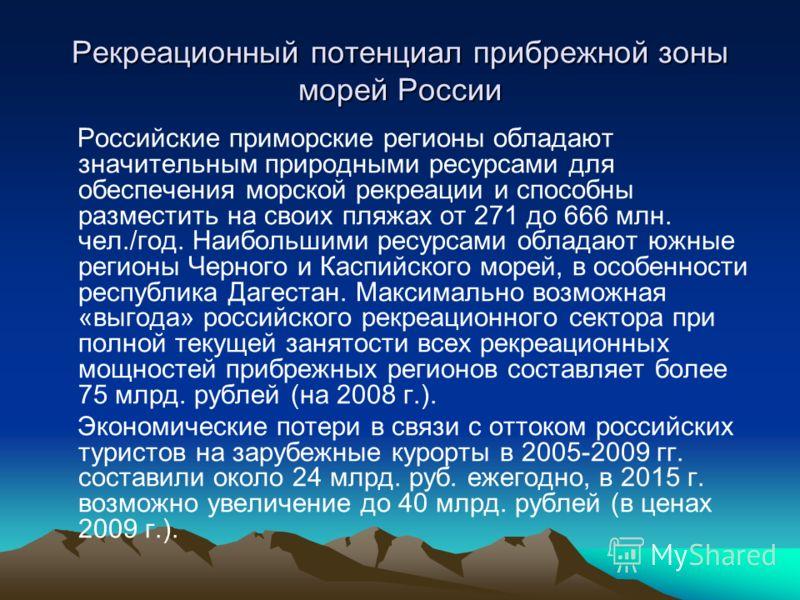 Рекреационный потенциал прибрежной зоны морей России Российские приморские регионы обладают значительным природными ресурсами для обеспечения морской рекреации и способны разместить на своих пляжах от 271 до 666 млн. чел./год. Наибольшими ресурсами о