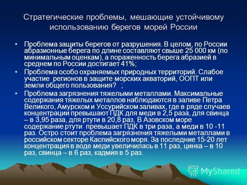 Стратегические проблемы, мешающие устойчивому использованию берегов морей России Проблема защиты берегов от разрушения. В целом, по России абразионные берега по длине составляют свыше 25 000 км (по минимальным оценкам), а пораженность берега абразией