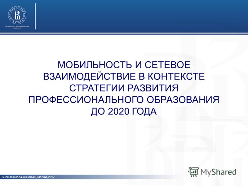 МОБИЛЬНОСТЬ И СЕТЕВОЕ ВЗАИМОДЕЙСТВИЕ В КОНТЕКСТЕ СТРАТЕГИИ РАЗВИТИЯ ПРОФЕССИОНАЛЬНОГО ОБРАЗОВАНИЯ ДО 2020 ГОДА Высшая школа экономики, Москва, 2012 www.hse.ru