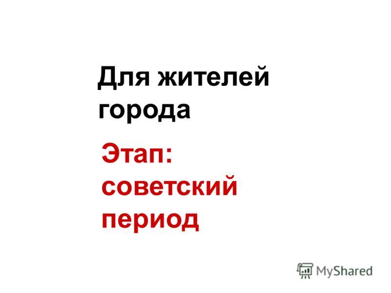 Этап: советский период Для жителей города