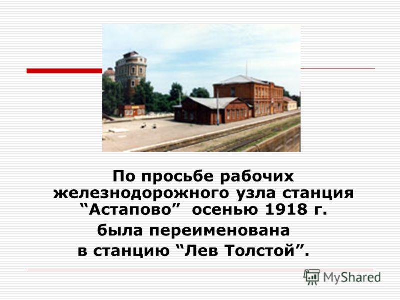 По просьбе рабочих железнодорожного узла станцияАстапово осенью 1918 г. была переименована в станцию Лев Толстой.