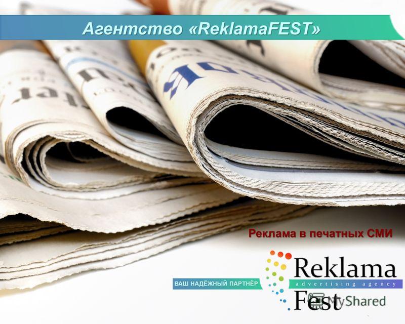 Агентство «ReklamaFEST» Реклама в печатных СМИ ВАШ НАДЁЖНЫЙ ПАРТНЁР