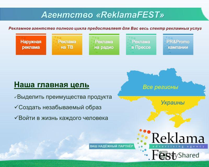 Агентство «ReklamaFEST» Все регионы Украины Наша главная цель Выделить преимущества продукта Создать незабываемый образ Войти в жизнь каждого человека