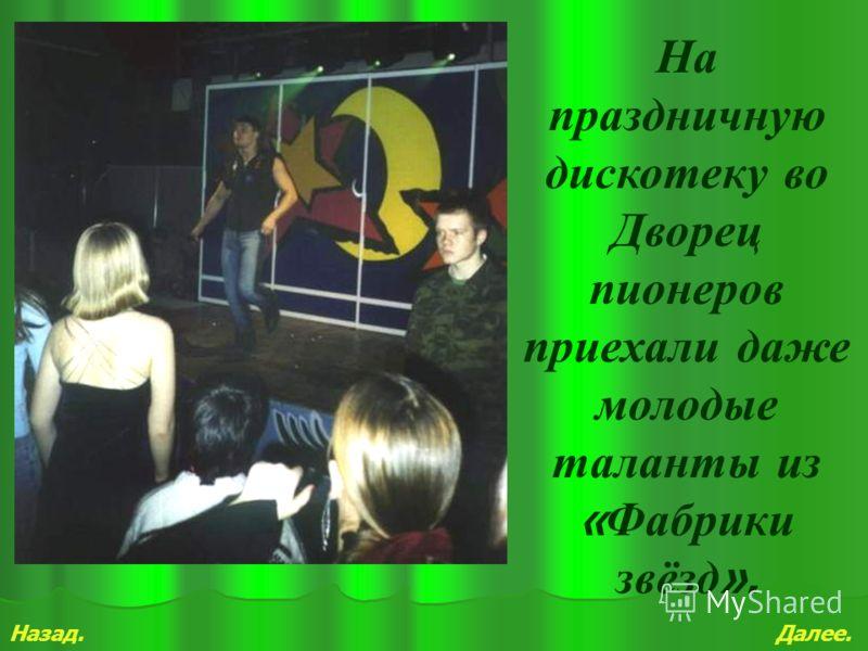 Назад.Далее. На праздничную дискотеку во Дворец пионеров приехали даже молодые таланты из « Фабрики звёзд ».
