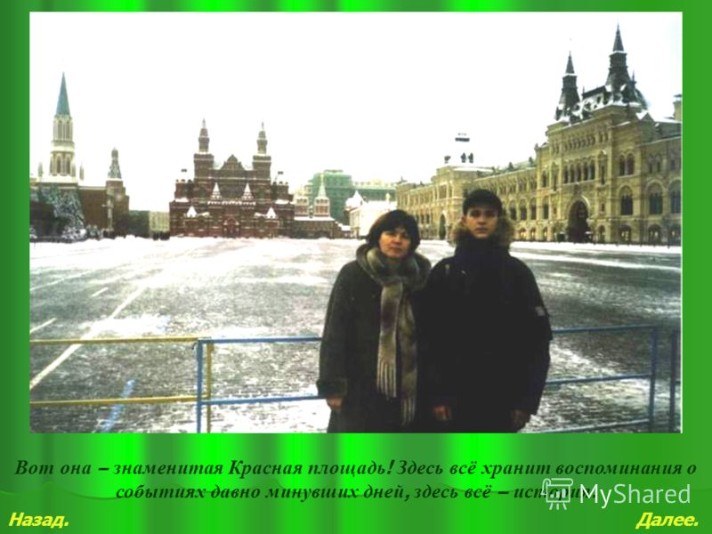 Назад.Далее. Вот она – знаменитая Красная площадь ! Здесь всё хранит воспоминания о событиях давно минувших дней, здесь всё – история.