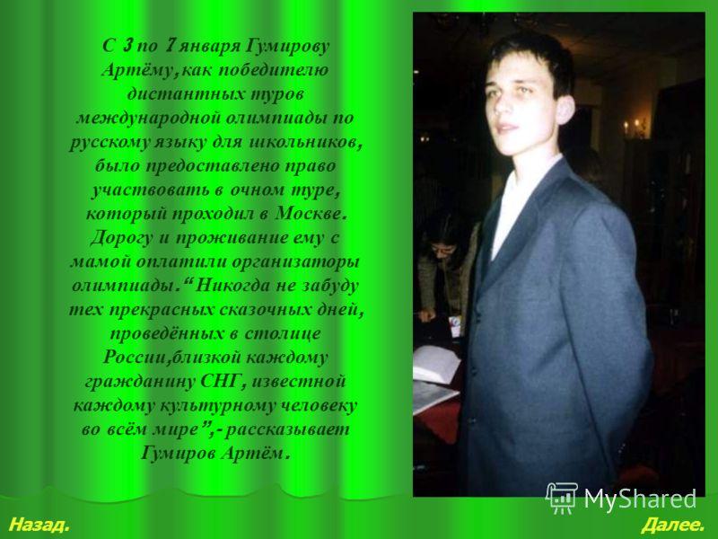 Далее.Назад. С 3 по 7 января Гумирову Артёму, как победителю дистантных туров международной олимпиады по русскому языку для школьников, было предоставлено право участвовать в очном туре, который проходил в Москве. Дорогу и проживание ему с мамой опла