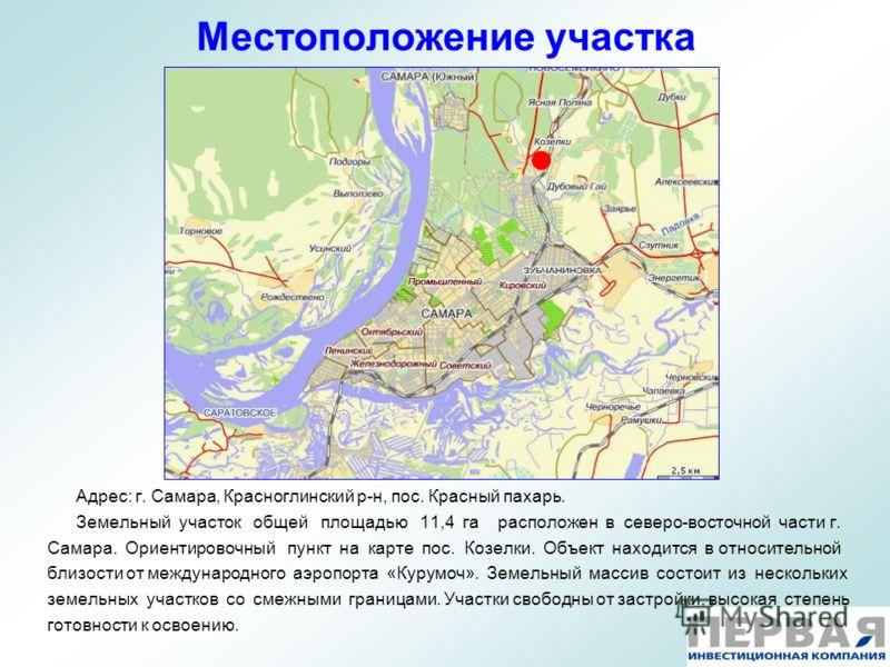 Местоположение участка Адрес: г. Самара, Красноглинский р-н, пос. Красный пахарь. Земельный участок общей площадью 11,4 га расположен в северо-восточной части г. Самара. Ориентировочный пункт на карте пос. Козелки. Объект находится в относительной бл