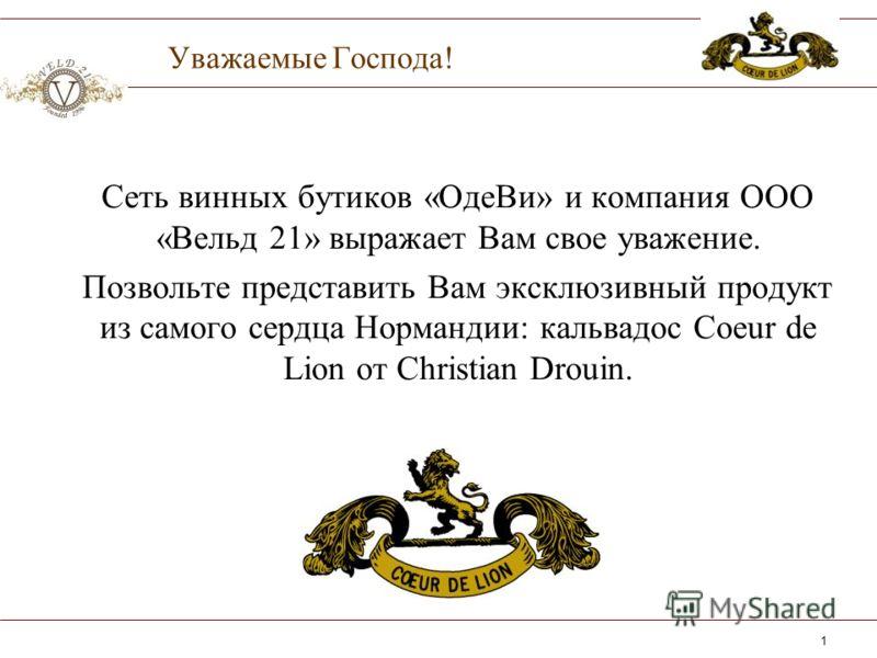 1 Уважаемые Господа! Сеть винных бутиков «ОдеВи» и компания ООО «Вельд 21» выражает Вам свое уважение. Позвольте представить Вам эксклюзивный продукт из самого сердца Нормандии: кальвадос Coeur de Lion от Christian Drouin.