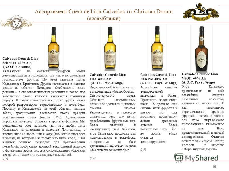 10 Ассортимент Coeur de Lion Calvados от Christian Drouin (ассамбляжи) Calvados Cœur de Lion Fine 40% Alc (A.O.C. Pays dAuge) Выдержанный более трех лет в маленьких дубовых бочках. Светло-золотого цвета. Обладает насыщенным яблочным ароматом и чистым