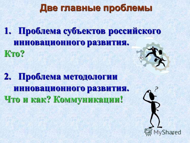 6 Две главные проблемы 1. Проблема субъектов российского инновационного развития. Кто? 2. Проблема методологии инновационного развития. Что и как? Коммуникации!