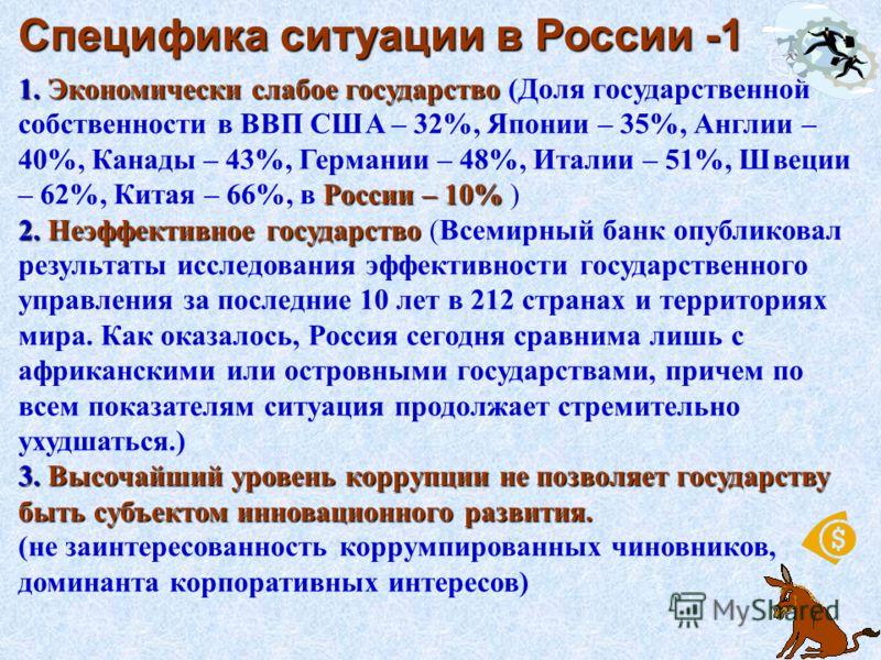 7 Специфика ситуации в России -1 1. Экономически слабое государство России – 10% 1. Экономически слабое государство (Доля государственной собственности в ВВП США – 32%, Японии – 35%, Англии – 40%, Канады – 43%, Германии – 48%, Италии – 51%, Швеции –