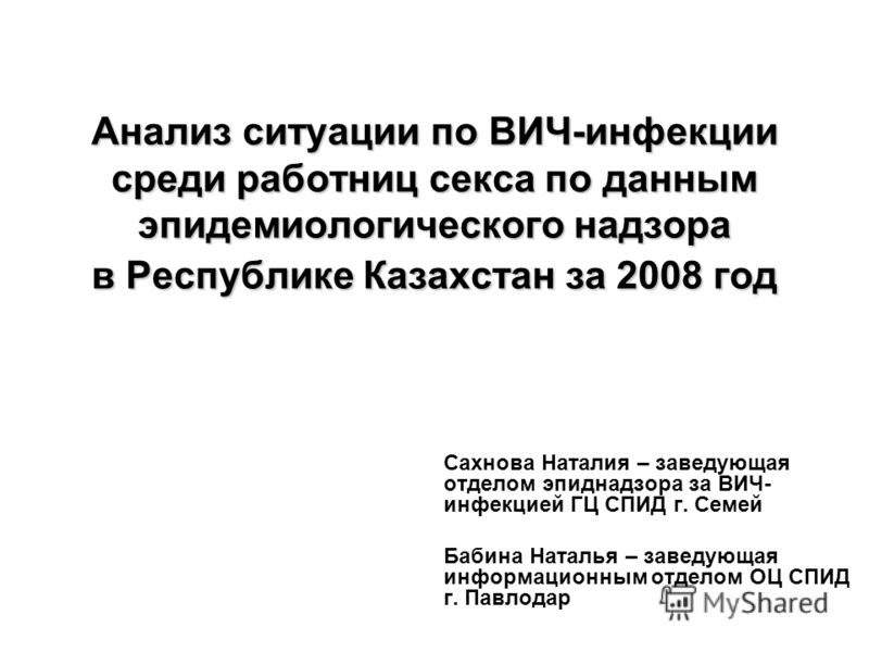 Анализ ситуации по ВИЧ-инфекции среди работниц секса по данным эпидемиологического надзора в Республике Казахстан за 2008 год Сахнова Наталия – заведующая отделом эпиднадзора за ВИЧ- инфекцией ГЦ СПИД г. Семей Бабина Наталья – заведующая информационн