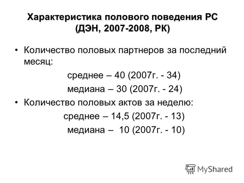 Количество половых партнеров за последний месяц: среднее – 40 (2007г. - 34) медиана – 30 (2007г. - 24) Количество половых актов за неделю: среднее – 14,5 (2007г. - 13) медиана – 10 (2007г. - 10) Характеристика полового поведения РС (ДЭН, 2007-2008, Р