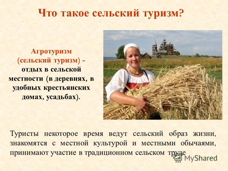 Что такое сельский туризм ? Агротуризм ( сельский туризм ) - отдых в сельской местности ( в деревнях, в удобных крестьянских домах, усадьбах ). Туристы некоторое время ведут сельский образ жизни, знакомятся с местной культурой и местными обычаями, пр