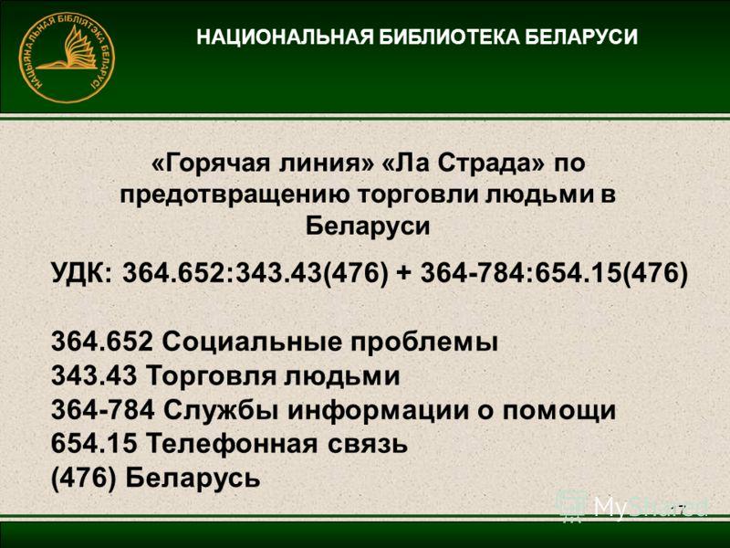 17 НАЦИОНАЛЬНАЯ БИБЛИОТЕКА БЕЛАРУСИ УДК: 364.652:343.43(476) + 364-784:654.15(476) 364.652 Социальные проблемы 343.43 Торговля людьми 364-784 Службы информации о помощи 654.15 Телефонная связь (476) Беларусь «Горячая линия» «Ла Страда» по предотвраще