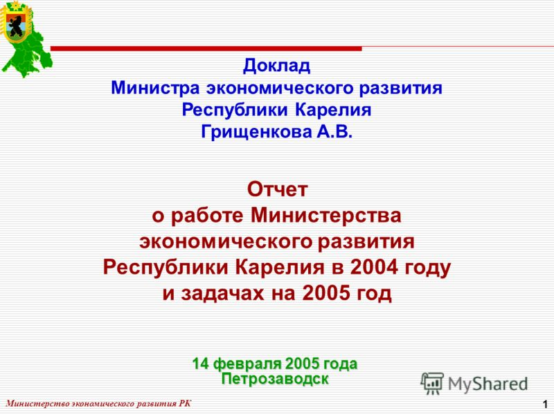 Министерство экономического развития РК 1 Отчет о работе Министерства экономического развития Республики Карелия в 2004 году и задачах на 2005 год Доклад Министра экономического развития Республики Карелия Грищенкова А.В. 14 февраля 2005 года Петроза