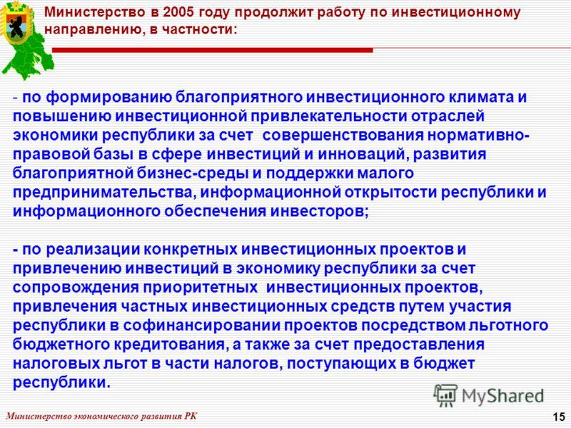 Министерство экономического развития РК 15 Министерство в 2005 году продолжит работу по инвестиционному направлению, в частности: - по формированию благоприятного инвестиционного климата и повышению инвестиционной привлекательности отраслей экономики