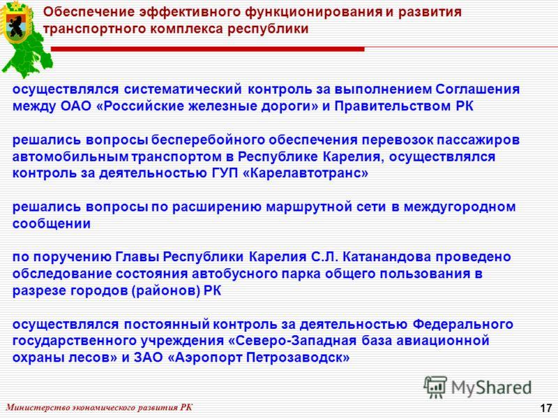 Министерство экономического развития РК 17 Обеспечение эффективного функционирования и развития транспортного комплекса республики осуществлялся систематический контроль за выполнением Соглашения между ОАО «Российские железные дороги» и Правительство