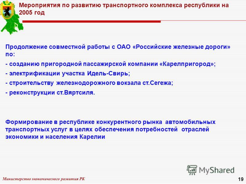 Министерство экономического развития РК 19 Мероприятия по развитию транспортного комплекса республики на 2005 год Продолжение совместной работы с ОАО «Российские железные дороги» по: - созданию пригородной пассажирской компании «Карелпригород»; - эле