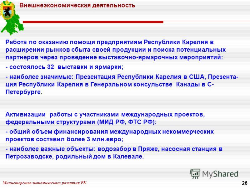 Министерство экономического развития РК 26 Внешнеэкономическая деятельность Работа по оказанию помощи предприятиям Республики Карелия в расширении рынков сбыта своей продукции и поиска потенциальных партнеров через проведение выставочно-ярмарочных ме