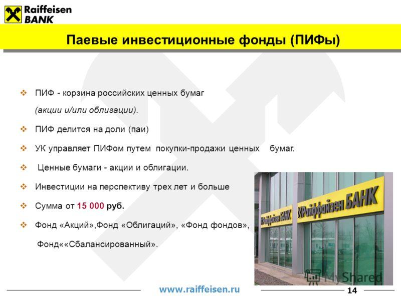 www.raiffeisen.ru 14 Паевые инвестиционные фонды (ПИФы) ПИФ - корзина российских ценных бумаг (акции и/или облигации). ПИФ делится на доли (паи) УК управляет ПИФом путем покупки-продажи ценных бумаг. Ценные бумаги - акции и облигации. Инвестиции на п