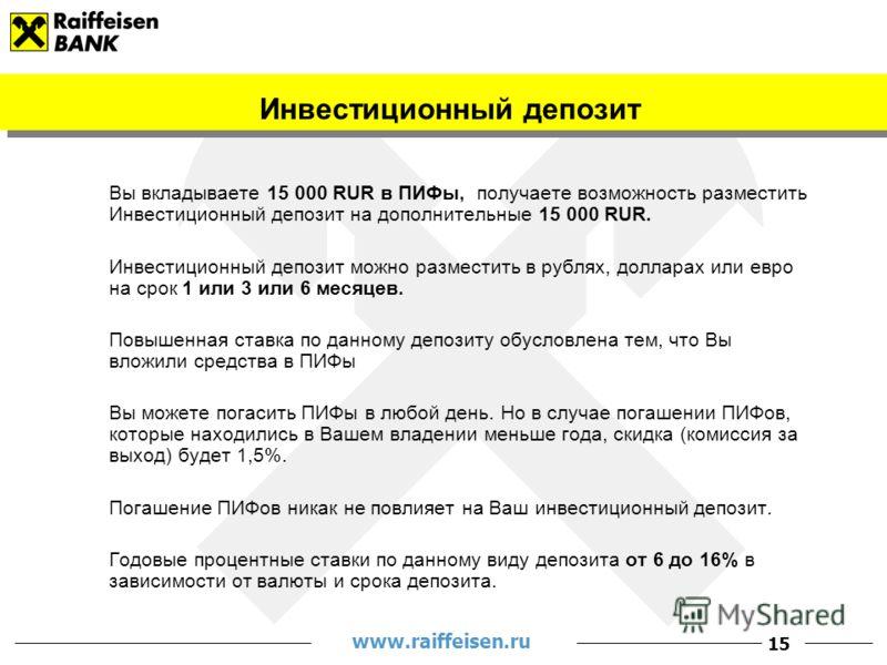 www.raiffeisen.ru 15 Вы вкладываете 15 000 RUR в ПИФы, получаете возможность разместить Инвестиционный депозит на дополнительные 15 000 RUR. Инвестиционный депозит можно разместить в рублях, долларах или евро на срок 1 или 3 или 6 месяцев. Повышенная