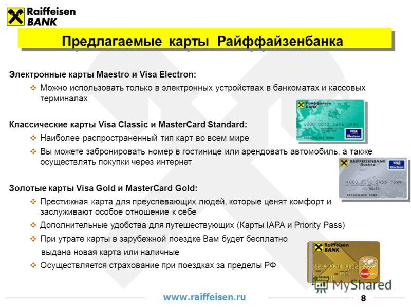 www.raiffeisen.ru 8 Электронные карты Maestro и Visa Electron: Можно использовать только в электронных устройствах в банкоматах и кассовых терминалах Классические карты Visa Classic и MasterCard Standard: Наиболее распространенный тип карт во всем ми