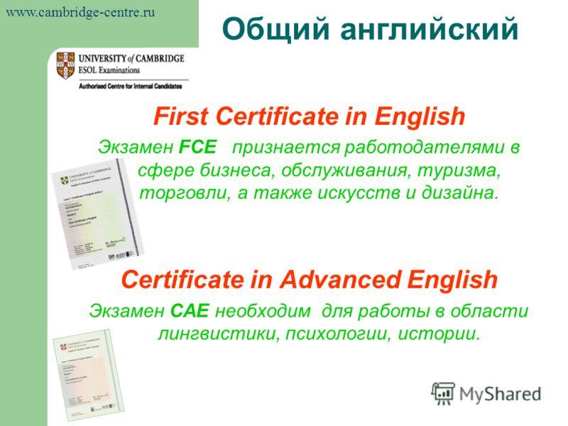 First Certificate in English Экзамен FCE признается работодателями в сфере бизнеса, обслуживания, туризма, торговли, а также искусств и дизайна. Certificate in Advanced English Экзамен САЕ необходим для работы в области лингвистики, психологии, истор