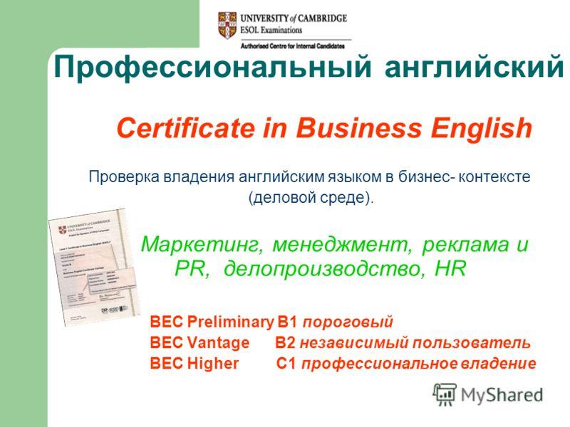 Профессиональный английский Certificate in Business English Проверка владения английским языком в бизнес- контексте (деловой среде). Маркетинг, менеджмент, реклама и PR, делопроизводство, HR BEC Preliminary B1 пороговый BEC Vantage B2 независимый пол