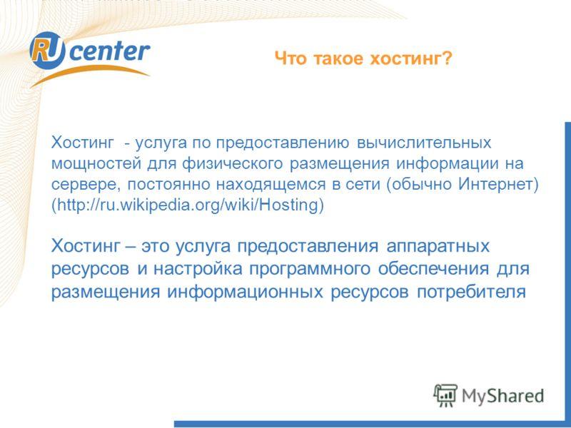 Хостинг - услуга по предоставлению вычислительных мощностей для физического размещения информации на сервере, постоянно находящемся в сети (обычно Интернет) (http://ru.wikipedia.org/wiki/Hosting) Хостинг – это услуга предоставления аппаратных ресурсо