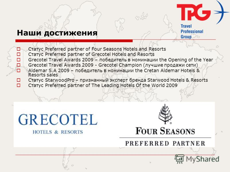 Наши достижения Статус Preferred partner of Four Seasons Hotels and Resorts Статус Preferred partner of Grecotel Hotels and Resorts Grecotel Travel Awards 2009 – победитель в номинации the Opening of the Year Grecotel Travel Awards 2009 - Grecotel Ch