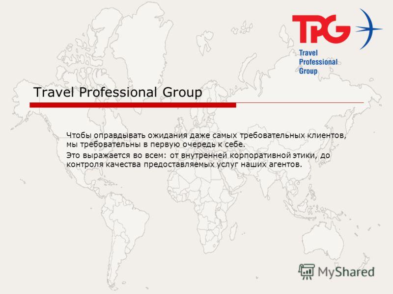 Travel Professional Group Чтобы оправдывать ожидания даже самых требовательных клиентов, мы требовательны в первую очередь к себе. Это выражается во всем: от внутренней корпоративной этики, до контроля качества предоставляемых услуг наших агентов.