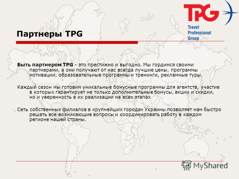 Партнеры TPG Быть партнером TPG - это престижно и выгодно. Мы гордимся своими партнерами, а они получают от нас всегда лучшие цены, программы мотивации, образовательные программы и тренинги, рекламные туры. Каждый сезон мы готовим уникальные бонусные