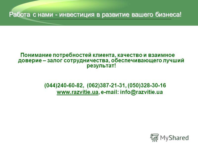 Понимание потребностей клиента, качество и взаимное доверие – залог сотрудничества, обеспечивающего лучший результат! (044)240-60-82, (062)387-21-31, (050)328-30-16 www.razvitie.ua, e-mail: info@razvitie.ua Работа с нами - инвестиция в развитие вашег