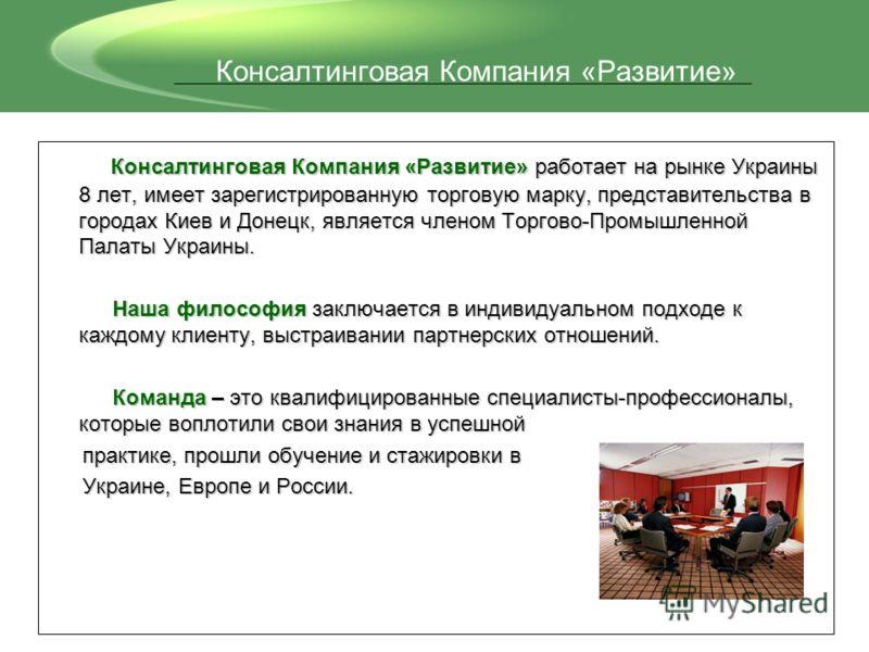 Консалтинговая Компания «Развитие» работает на рынке Украины 8 лет, имеет зарегистрированную торговую марку, представительства в городах Киев и Донецк, является членом Торгово-Промышленной Палаты Украины. Консалтинговая Компания «Развитие» работает н